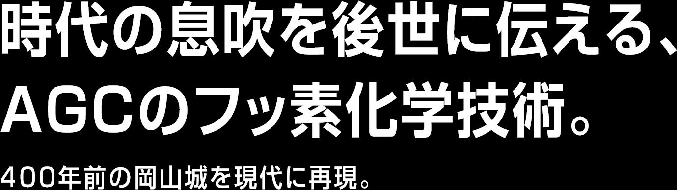 時代の息吹を後世に伝える、AGCのフッ素化学技術。400年前の岡山城を現代に再現。
