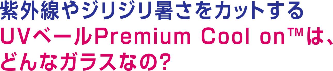 紫外線やジリジリ暑さをカットするUVベールPremium Cool on™は、どんなガラスなの?