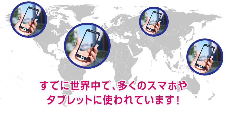 多くのスマホやタブレットで、すでに世界中で使われています!